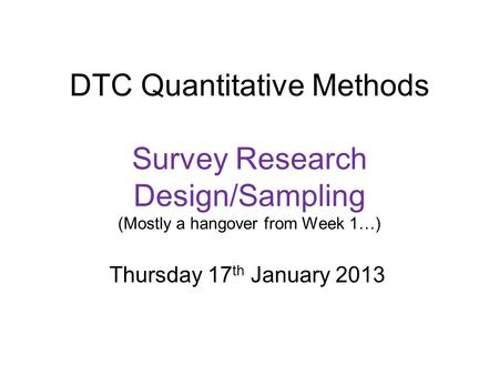 DTC Quantitative Methods Survey Research Design/Sampling (Mostly a hangover from Week 1…) Thursday 17 th January 2013.