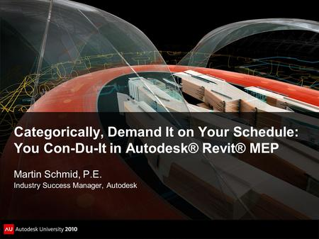 Categorically, Demand It on Your Schedule: You Con-Du-It in Autodesk® Revit® MEP Martin Schmid, P.E. Industry Success Manager, Autodesk.
