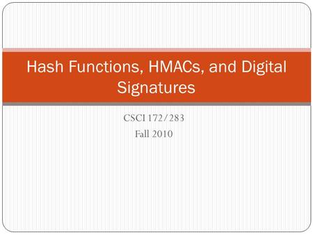 CSCI 172/283 Fall 2010 Hash Functions, HMACs, and Digital Signatures.