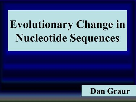 1 Evolutionary Change in Nucleotide Sequences Dan Graur.
