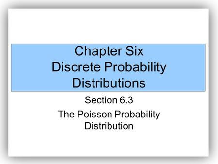 Chapter Six Discrete Probability Distributions Section 6.3 The Poisson Probability Distribution.