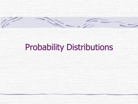 Probability Distributions. We need to develop probabilities of all possible distributions instead of just a particular/individual outcome Many probability.