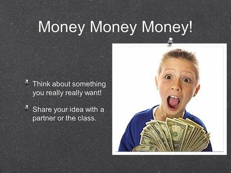 Money Money Money! Think about something you really really want! Share your idea with a partner or the class. Think about something you really really want!