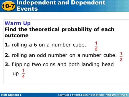 Holt Algebra 1 10-7 Independent and Dependent Events Warm Up Find the theoretical probability of each outcome 1. rolling a 6 on a number cube. 2. rolling.