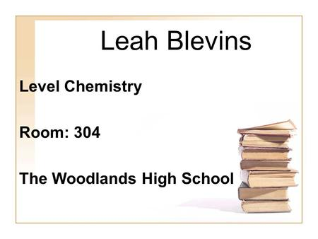 Leah Blevins Level Chemistry Room: 304 The Woodlands High School.