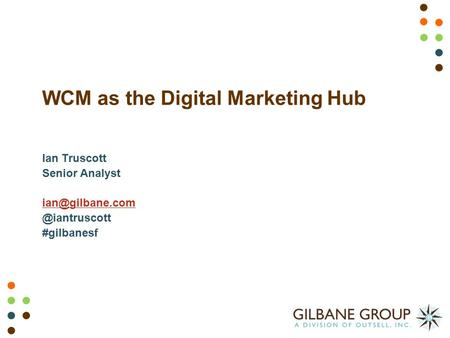 WCM as the Digital Marketing Hub Ian Truscott Senior #gilbanesf.