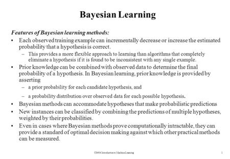 CS464 Introduction to Machine Learning1 Bayesian Learning Features of Bayesian learning methods: Each observed training example can incrementally decrease.