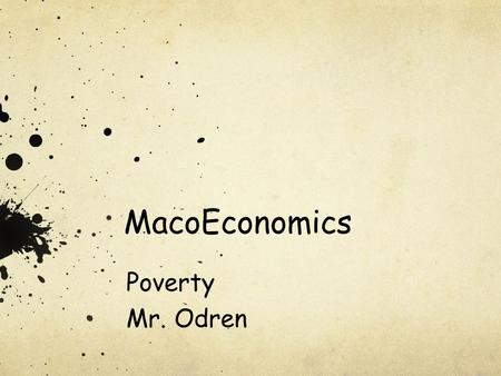 MacoEconomics Poverty Mr. Odren. What is Poverty? The Poverty Threshold People considered in poverty if income falls below poverty threshold Also called.