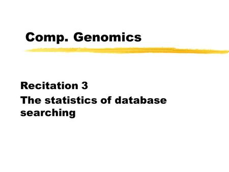 Comp. Genomics Recitation 3 The statistics of database searching.