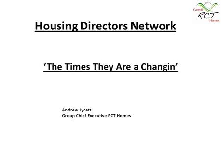 Housing Directors Network Andrew Lycett Group Chief Executive RCT Homes 'The Times They Are a Changin'