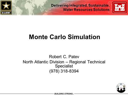 Delivering Integrated, Sustainable, Water Resources Solutions Monte Carlo Simulation Robert C. Patev North Atlantic Division – Regional Technical Specialist.