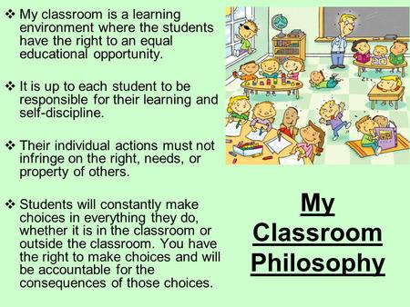 My Classroom Philosophy  My classroom is a learning environment where the students have the right to an equal educational opportunity.  It is up to each.