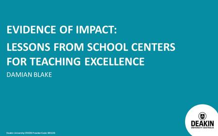 Deakin University CRICOS Provider Code: 00113B EVIDENCE OF IMPACT: LESSONS FROM SCHOOL CENTERS FOR TEACHING EXCELLENCE DAMIAN BLAKE.