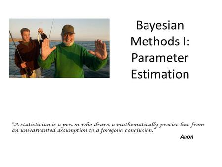 "Bayesian Methods I: Parameter Estimation ""A statistician is a person who draws a mathematically precise line from an unwarranted assumption to a foregone."