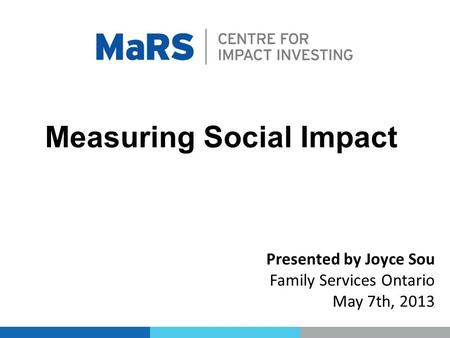 Measuring Social Impact Presented by Joyce Sou Family Services Ontario May 7th, 2013.