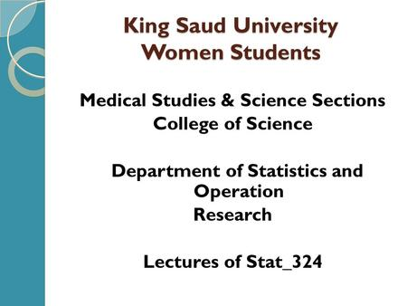 King Saud University Women Students Medical Studies & Science Sections College of Science Department of Statistics and Operation Research Lectures of Stat_324.