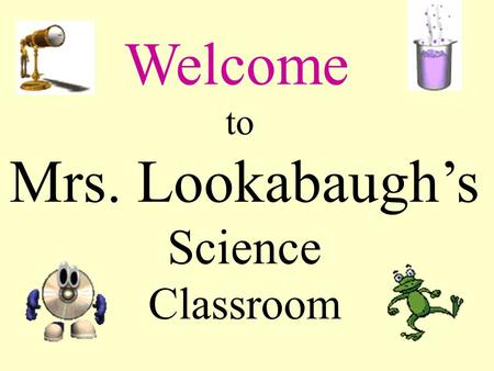 Welcome to Mrs. Lookabaugh's Science Classroom Who am I? Who are you? Please fill in the info sheet, index card and seating chart.