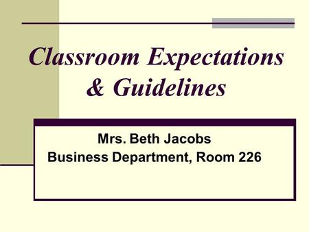 Classroom Expectations & Guidelines Mrs. Beth Jacobs Business Department, Room 226.