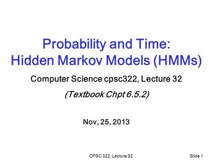 CPSC 322, Lecture 32Slide 1 Probability and Time: Hidden Markov Models (HMMs) Computer Science cpsc322, Lecture 32 (Textbook Chpt 6.5.2) Nov, 25, 2013.