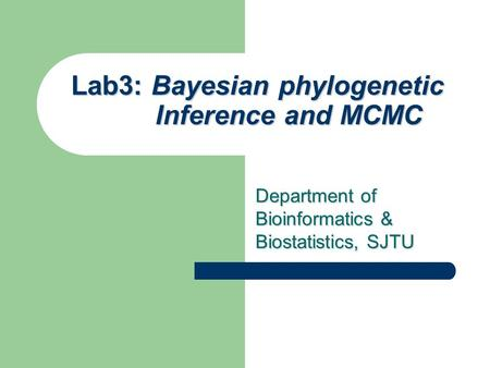 Lab3: Bayesian phylogenetic Inference and MCMC Department of Bioinformatics & Biostatistics, SJTU.