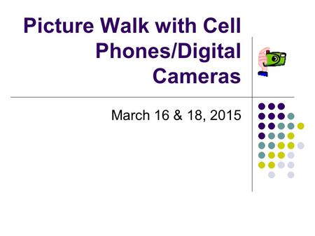 Picture Walk with Cell Phones/Digital Cameras March 16 & 18, 2015.