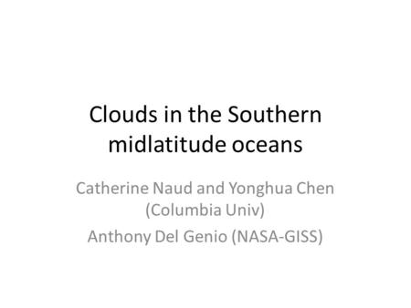 Clouds in the Southern midlatitude oceans Catherine Naud and Yonghua Chen (Columbia Univ) Anthony Del Genio (NASA-GISS)