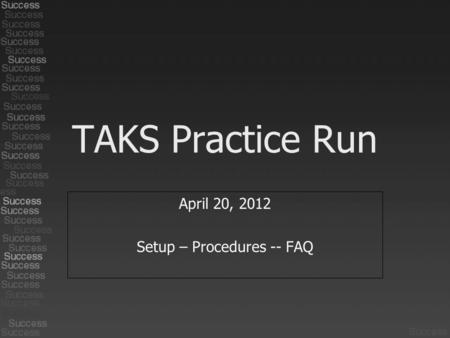 TAKS Practice Run April 20, 2012 Setup – Procedures -- FAQ.