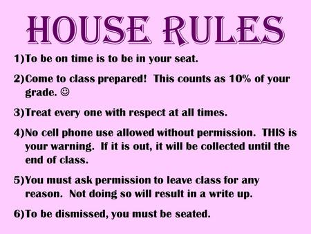 House Rules 1)To be on time is to be in your seat. 2)Come to class prepared! This counts as 10% of your grade. 3)Treat every one with respect at all times.