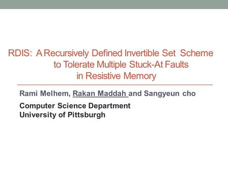 RDIS: A Recursively Defined Invertible Set Scheme to Tolerate Multiple Stuck-At Faults in Resistive Memory Rami Melhem, Rakan Maddah and Sangyeun cho Computer.