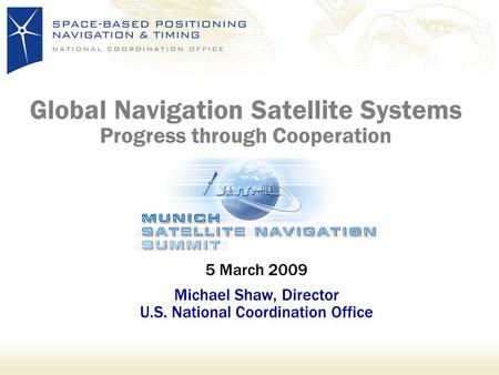 Global Navigation Satellite Systems Progress through Cooperation 5 March 2009 Michael Shaw, Director U.S. National Coordination Office.