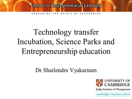 Technology transfer Incubation, Science Parks and Entrepreneurship education Dr Shailendra Vyakarnam.
