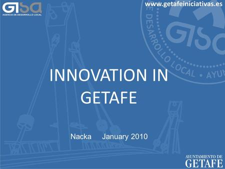 INNOVATION IN GETAFE Nacka January 2010. Getafe Population January 2010: 172.497 Extension 78,74 km.² 9 districts 11 Industrial areas University University.