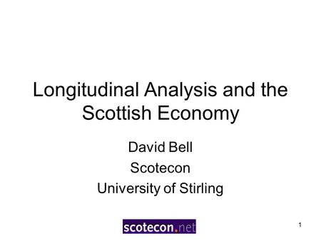 1 Longitudinal Analysis and the Scottish Economy David Bell Scotecon University of Stirling.