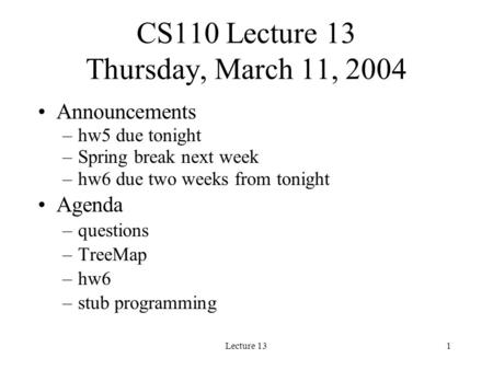 Lecture 131 CS110 Lecture 13 Thursday, March 11, 2004 Announcements –hw5 due tonight –Spring break next week –hw6 due two weeks from tonight Agenda –questions.