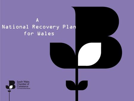 A National Recovery Plan for Wales. Key Challenges The South Wales Chamber of Commerce identify the following key areas as they impact on the Business.