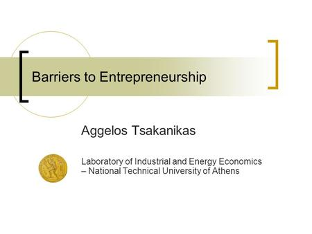 Barriers to Entrepreneurship Aggelos Tsakanikas Laboratory of Industrial and Energy Economics – National Technical University of Athens.