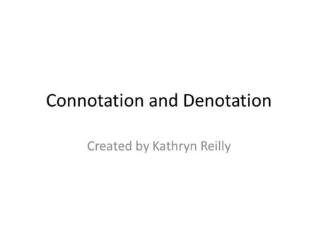 Connotation and Denotation Created by Kathryn Reilly.