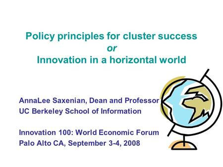 Policy principles for cluster success or Innovation in a horizontal world AnnaLee Saxenian, Dean and Professor UC Berkeley School of Information Innovation.