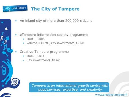 Www.creativetampere.fi The City of Tampere An inland city of more than 200,000 citizens eTampere information society programme 2001 – 2005 Volume 130 M€,