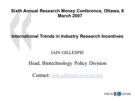 1 1 Sixth Annual Research Money Conference, Ottawa, 8 March 2007 International Trends in Industry Research Incentives IAIN GILLESPIE Head, Biotechnology.