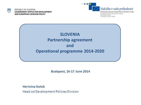 Budapest, 16-17 June 2014 Hermina Golob Head od Development Policies Division SLOVENIA Partnership agreement and Operational programme 2014-2020.