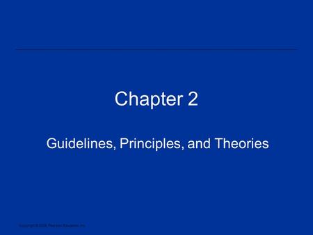 Copyright © 2005, Pearson Education, Inc. Chapter 2 Guidelines, Principles, and Theories.