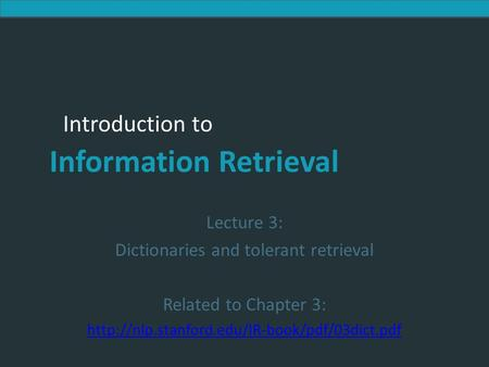 Introduction to Information Retrieval Introduction to Information Retrieval Lecture 3: Dictionaries and tolerant retrieval Related to Chapter 3: