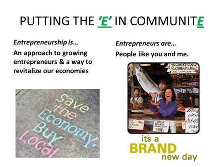 'E' E PUTTING THE 'E' IN COMMUNITE Entrepreneurship is… An approach to growing entrepreneurs & a way to revitalize our economies Entrepreneurs are… People.