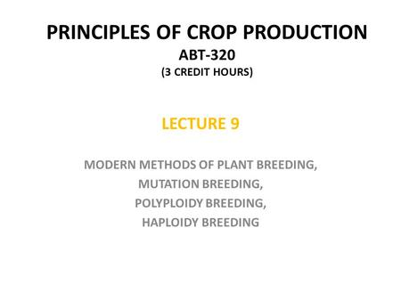 PRINCIPLES OF CROP PRODUCTION ABT-320 (3 CREDIT HOURS) LECTURE 9 MODERN METHODS OF PLANT BREEDING, MUTATION BREEDING, POLYPLOIDY BREEDING, HAPLOIDY BREEDING.