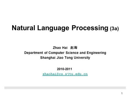 1 Natural Language Processing (3a) Zhao Hai 赵海 Department of Computer Science and Engineering Shanghai Jiao Tong University 2010-2011