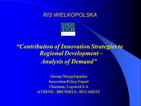 "RIS WIELKOPOLSKA ""Contribution of Innovation Strategies to Regional Development – Analysis of Demand"" George Strogylopoulos Innovation Policy Expert Chairman,"