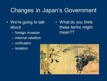 Changes in Japan's Government We're going to talk about –foreign invasion –internal rebellion –unification –isolation What do you think these terms might.