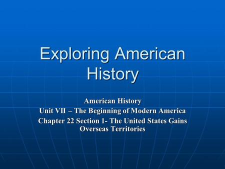 Exploring American History American History Unit VII – The Beginning of Modern America Chapter 22 Section 1- The United States Gains Overseas Territories.
