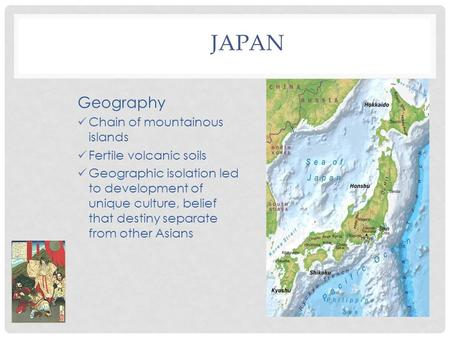 JAPAN Geography Chain of mountainous islands Fertile volcanic soils Geographic isolation led to development of unique culture, belief that destiny separate.